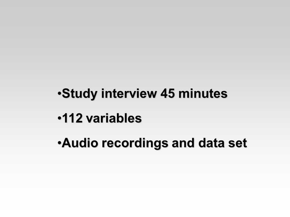 Study interview 45 minutesStudy interview 45 minutes 112 variables112 variables Audio recordings and data setAudio recordings and data set