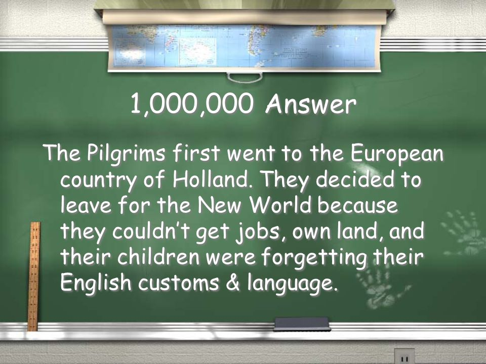 1,000,000 Question Where did the Pilgrims go first when they left England? List three reasons why they decided to leave after a few years? Where did t
