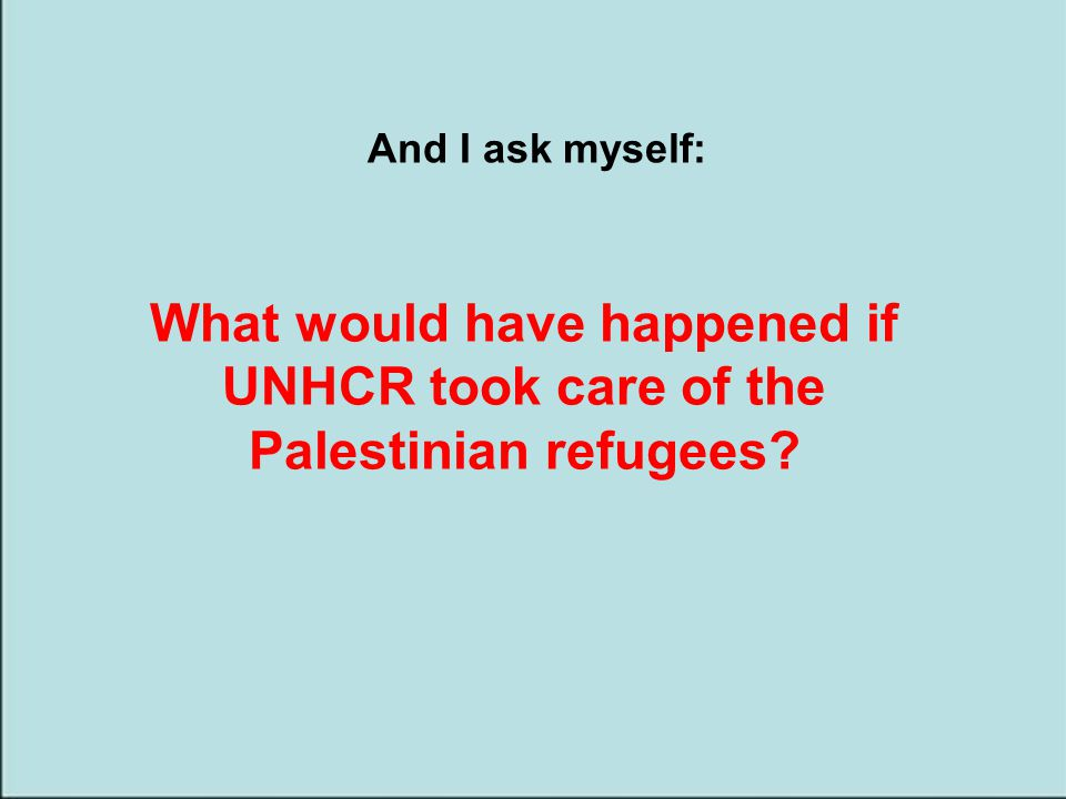 And I ask myself: What would have happened if UNHCR took care of the Palestinian refugees?