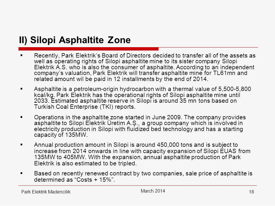 18 II) Silopi Asphaltite Zone  Recently, Park Elektrik's Board of Directors decided to transfer all of the assets as well as operating rights of Silopi asphaltite mine to its sister company Silopi Elektrik A.S.