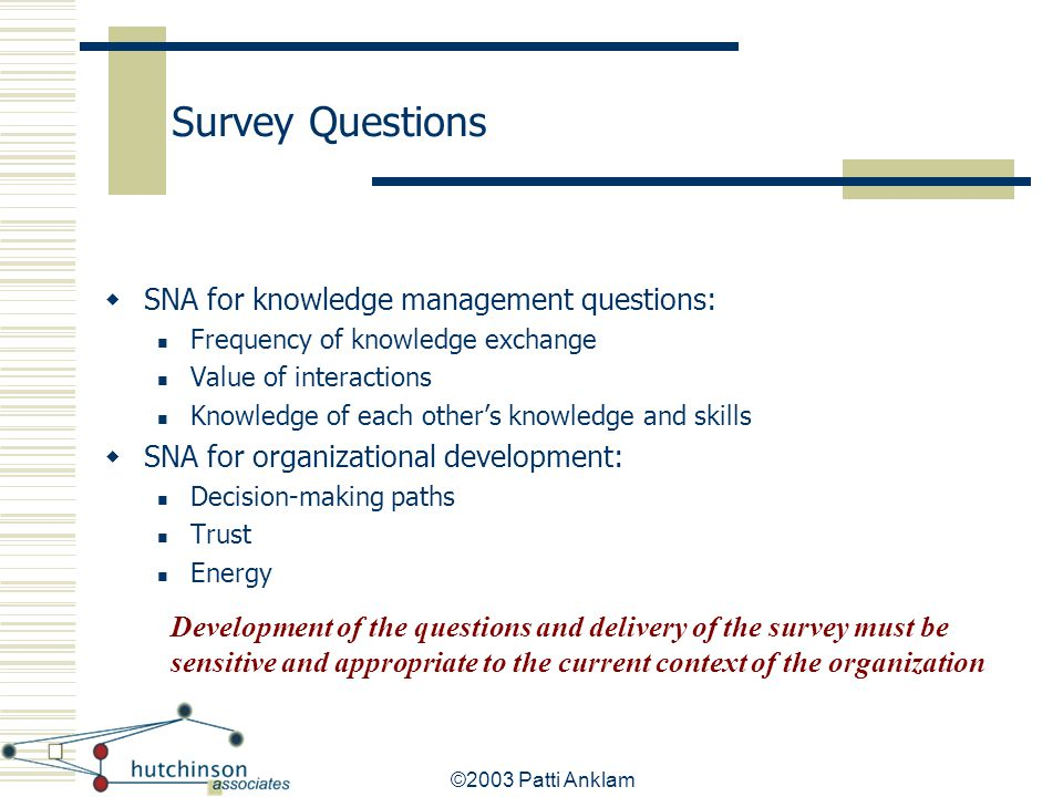 ©2003 Patti Anklam Survey Questions  SNA for knowledge management questions: Frequency of knowledge exchange Value of interactions Knowledge of each