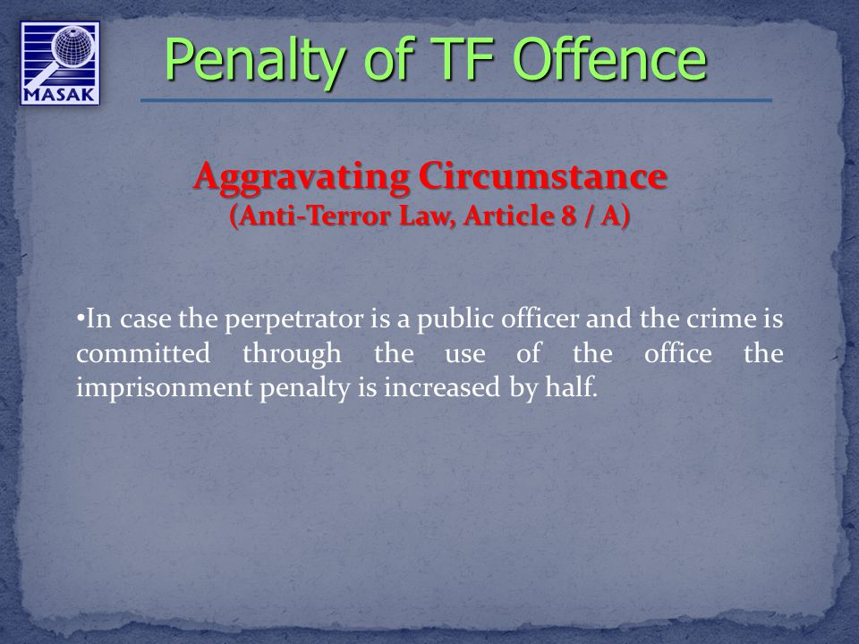Aggravating Circumstance (Anti-Terror Law, Article 8 / A) In case the perpetrator is a public officer and the crime is committed through the use of the office the imprisonment penalty is increased by half.