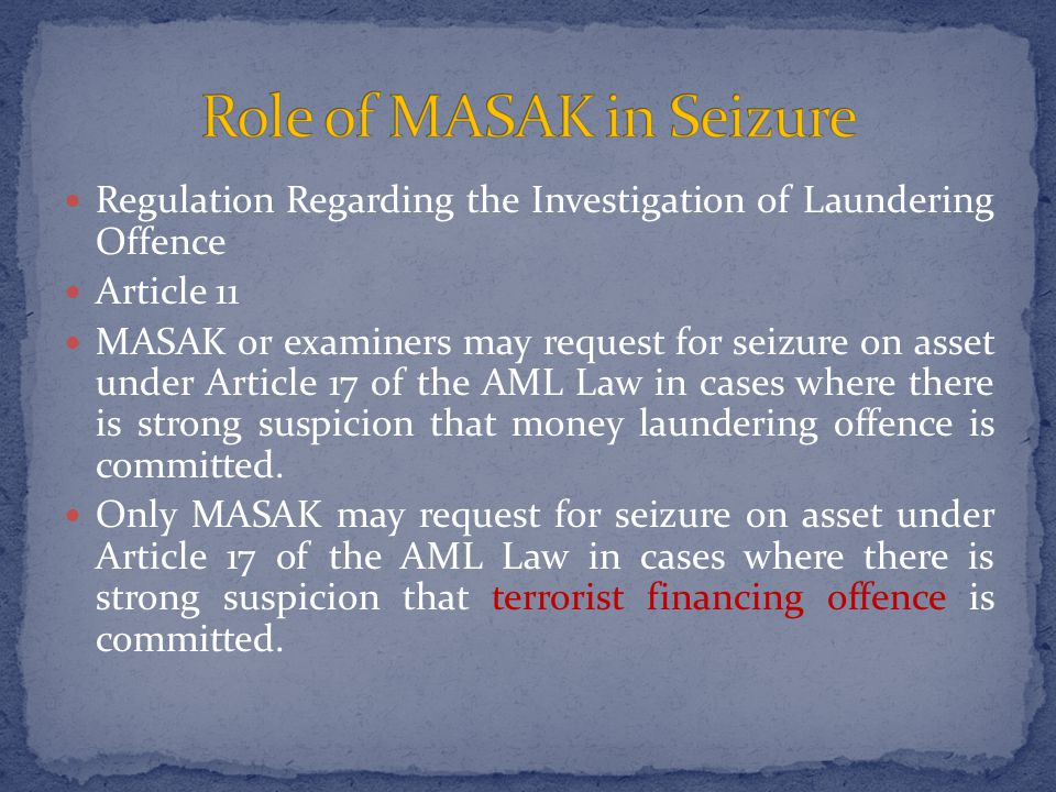 Regulation Regarding the Investigation of Laundering Offence Article 11 MASAK or examiners may request for seizure on asset under Article 17 of the AML Law in cases where there is strong suspicion that money laundering offence is committed.