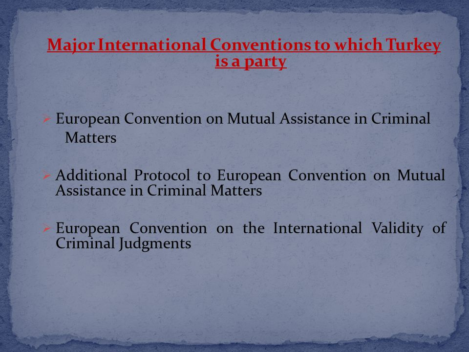 Major International Conventions to which Turkey is a party  European Convention on Mutual Assistance in Criminal Matters  Additional Protocol to European Convention on Mutual Assistance in Criminal Matters  European Convention on the International Validity of Criminal Judgments