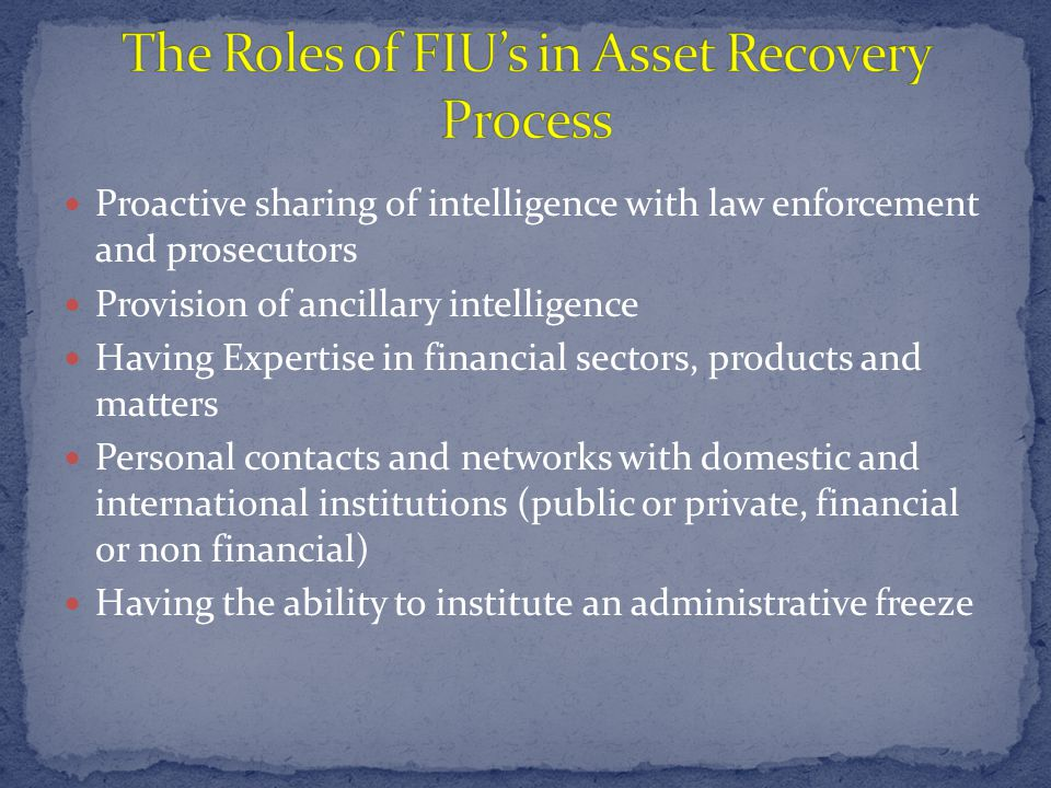 Proactive sharing of intelligence with law enforcement and prosecutors Provision of ancillary intelligence Having Expertise in financial sectors, products and matters Personal contacts and networks with domestic and international institutions (public or private, financial or non financial) Having the ability to institute an administrative freeze