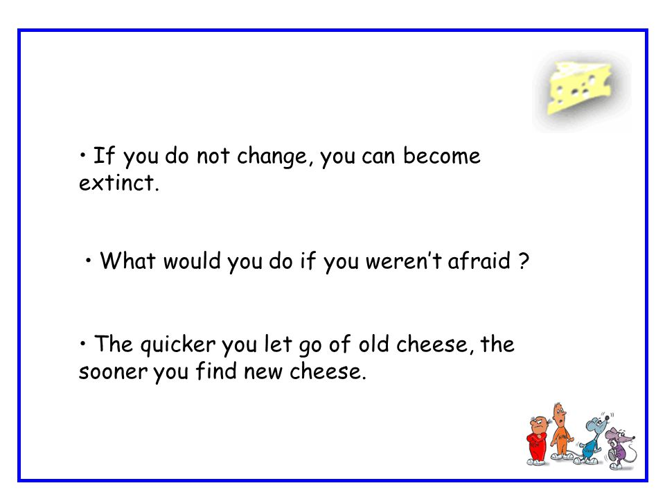 If you do not change, you can become extinct. What would you do if you weren't afraid ? The quicker you let go of old cheese, the sooner you find new