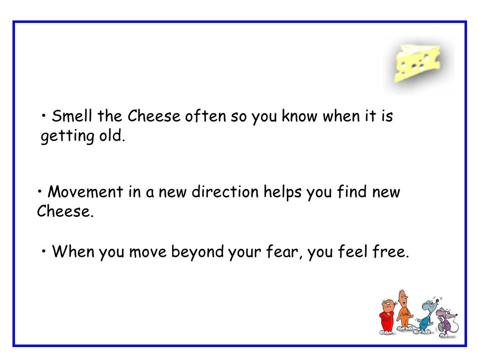 Smell the Cheese often so you know when it is getting old. Movement in a new direction helps you find new Cheese. When you move beyond your fear, you