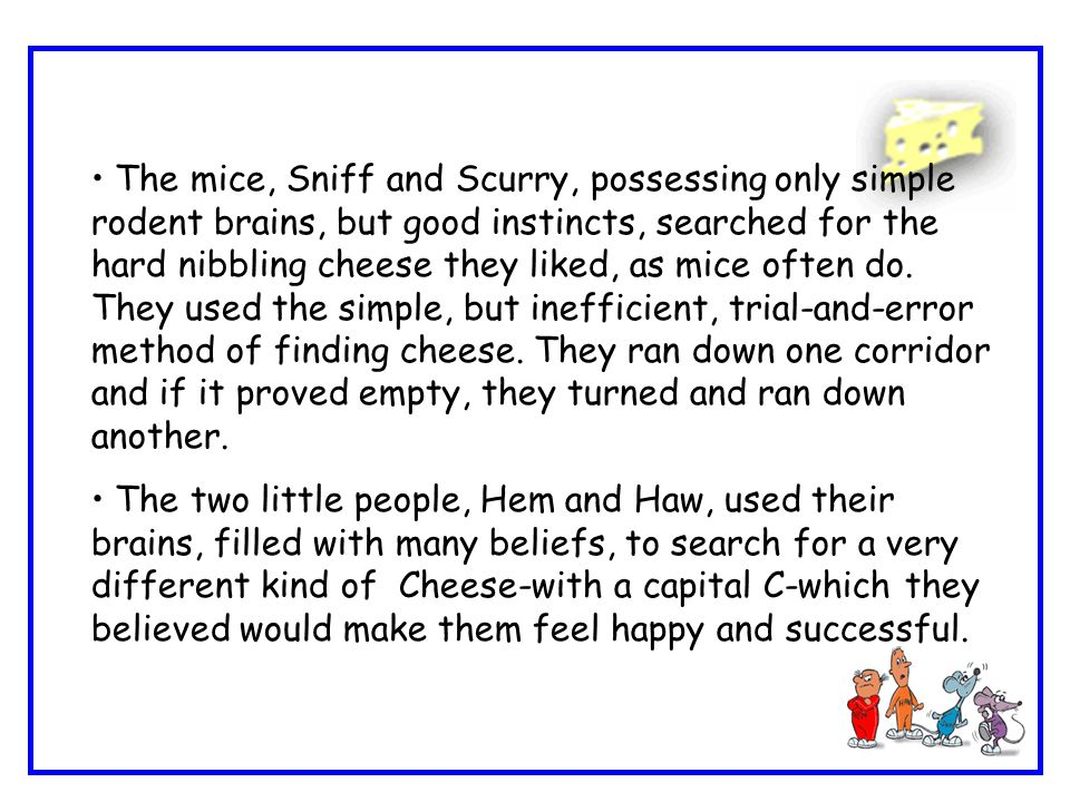 The mice, Sniff and Scurry, possessing only simple rodent brains, but good instincts, searched for the hard nibbling cheese they liked, as mice often