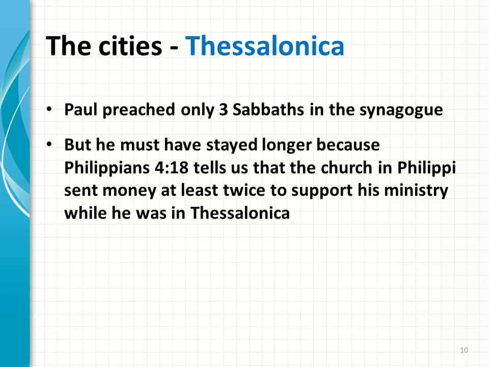 The cities - Thessalonica Paul preached only 3 Sabbaths in the synagogue But he must have stayed longer because Philippians 4:18 tells us that the church in Philippi sent money at least twice to support his ministry while he was in Thessalonica 10
