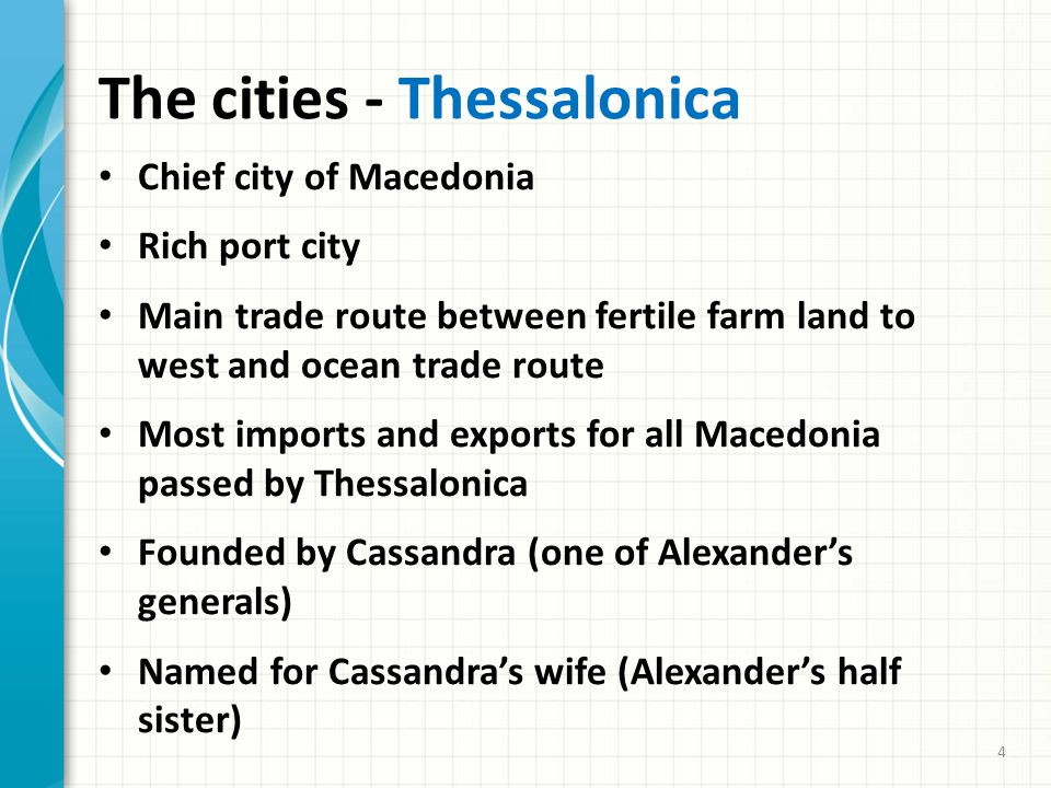The cities - Thessalonica Chief city of Macedonia Rich port city Main trade route between fertile farm land to west and ocean trade route Most imports and exports for all Macedonia passed by Thessalonica Founded by Cassandra (one of Alexander's generals) Named for Cassandra's wife (Alexander's half sister) 4
