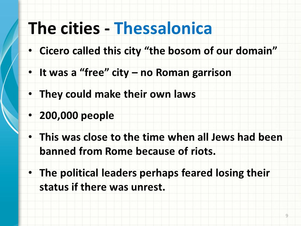 The cities - Thessalonica Cicero called this city the bosom of our domain It was a free city – no Roman garrison They could make their own laws 200,000 people This was close to the time when all Jews had been banned from Rome because of riots.