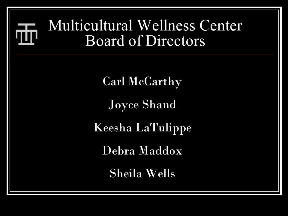 Multicultural Wellness Center Board of Directors Carl McCarthy Joyce Shand Keesha LaTulippe Debra Maddox Sheila Wells