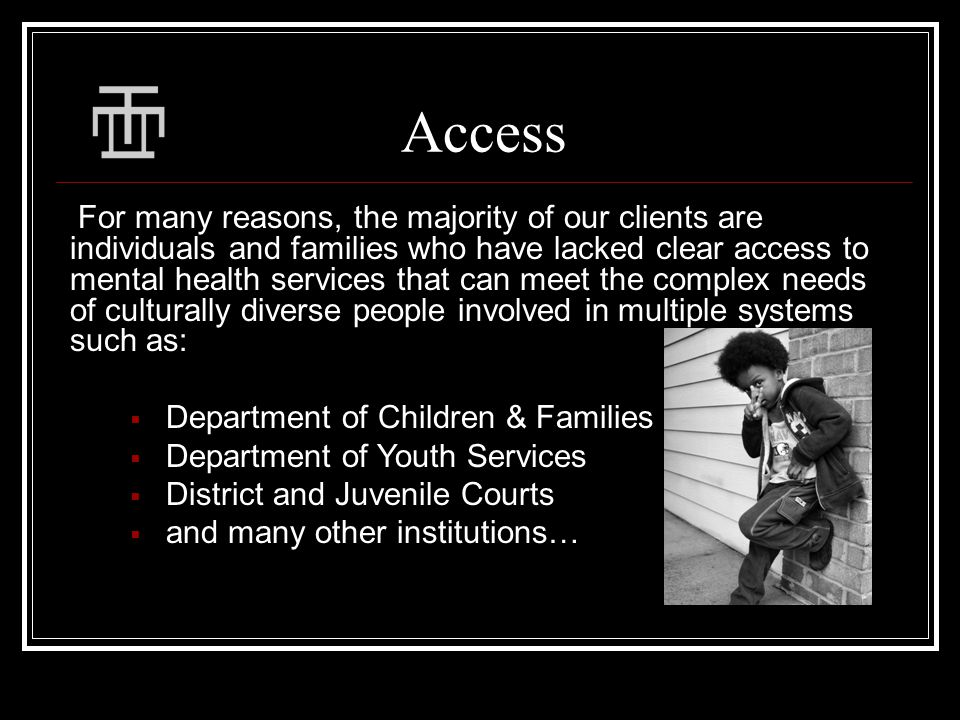 Access For many reasons, the majority of our clients are individuals and families who have lacked clear access to mental health services that can meet the complex needs of culturally diverse people involved in multiple systems such as:  Department of Children & Families  Department of Youth Services  District and Juvenile Courts  and many other institutions…