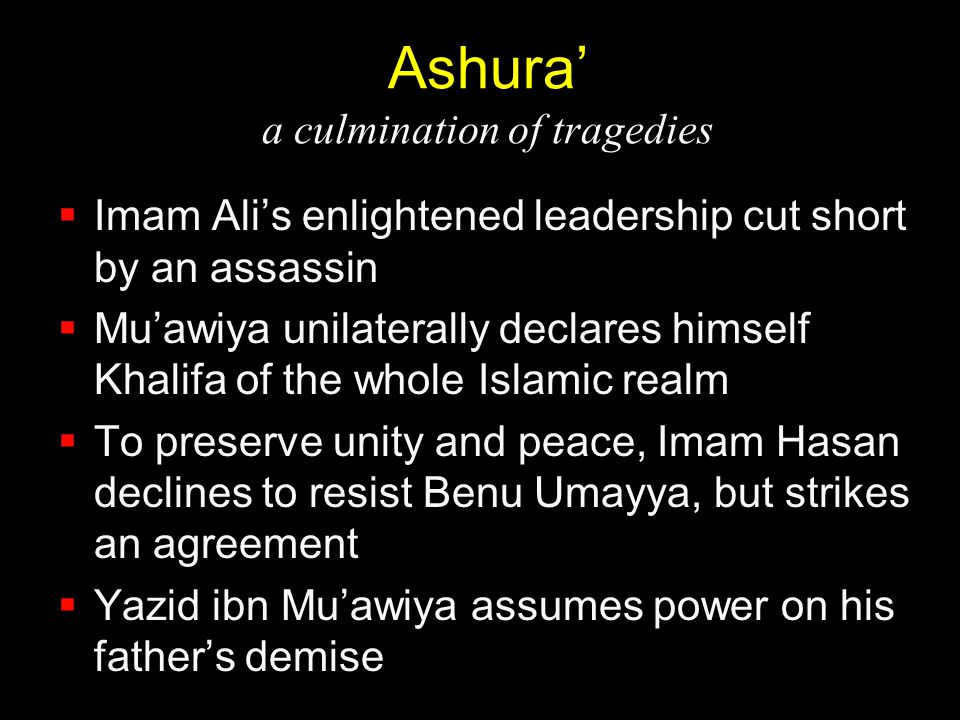 Ashura' a culmination of tragedies  Imam Ali's enlightened leadership cut short by an assassin  Mu'awiya unilaterally declares himself Khalifa of th