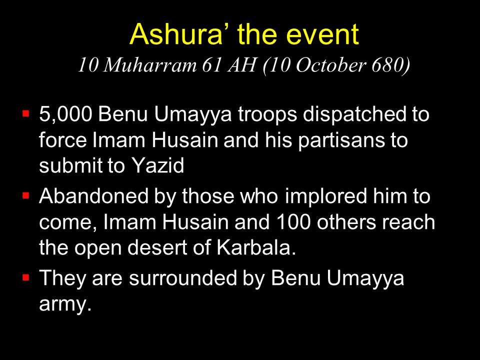 Ashura' the event 10 Muharram 61 AH (10 October 680)  5,000 Benu Umayya troops dispatched to force Imam Husain and his partisans to submit to Yazid 