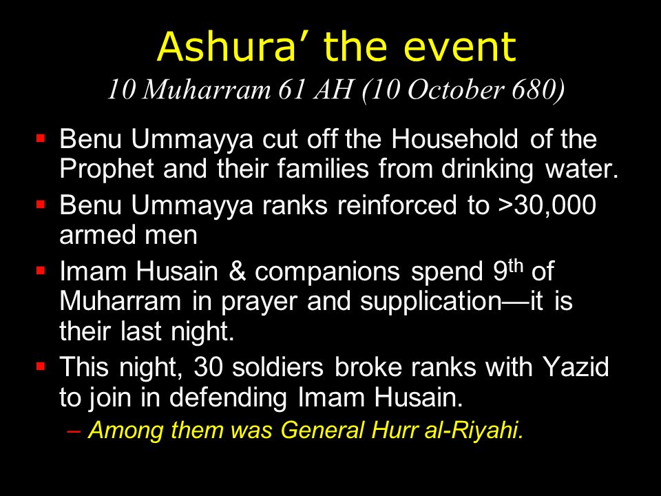 Ashura' the event 10 Muharram 61 AH (10 October 680)  Benu Ummayya cut off the Household of the Prophet and their families from drinking water.  Ben