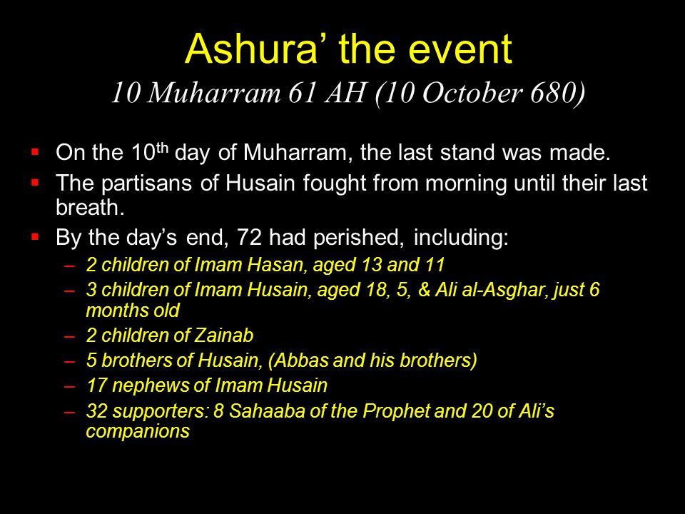 Ashura' the event 10 Muharram 61 AH (10 October 680)  On the 10 th day of Muharram, the last stand was made.  The partisans of Husain fought from mo