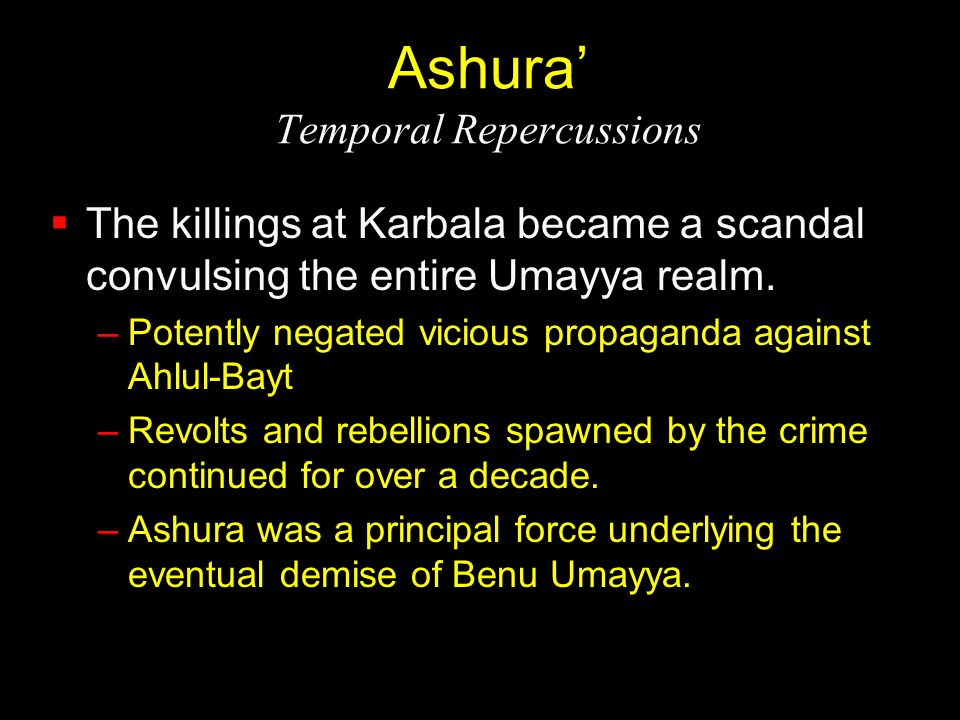 Ashura' Temporal Repercussions  The killings at Karbala became a scandal convulsing the entire Umayya realm. –Potently negated vicious propaganda aga