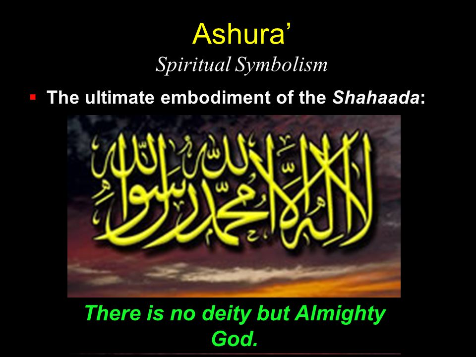 Ashura' Spiritual Symbolism  The ultimate embodiment of the Shahaada: There is no deity but Almighty God.