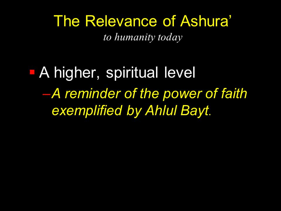 The Relevance of Ashura' to humanity today  A higher, spiritual level –A reminder of the power of faith exemplified by Ahlul Bayt.