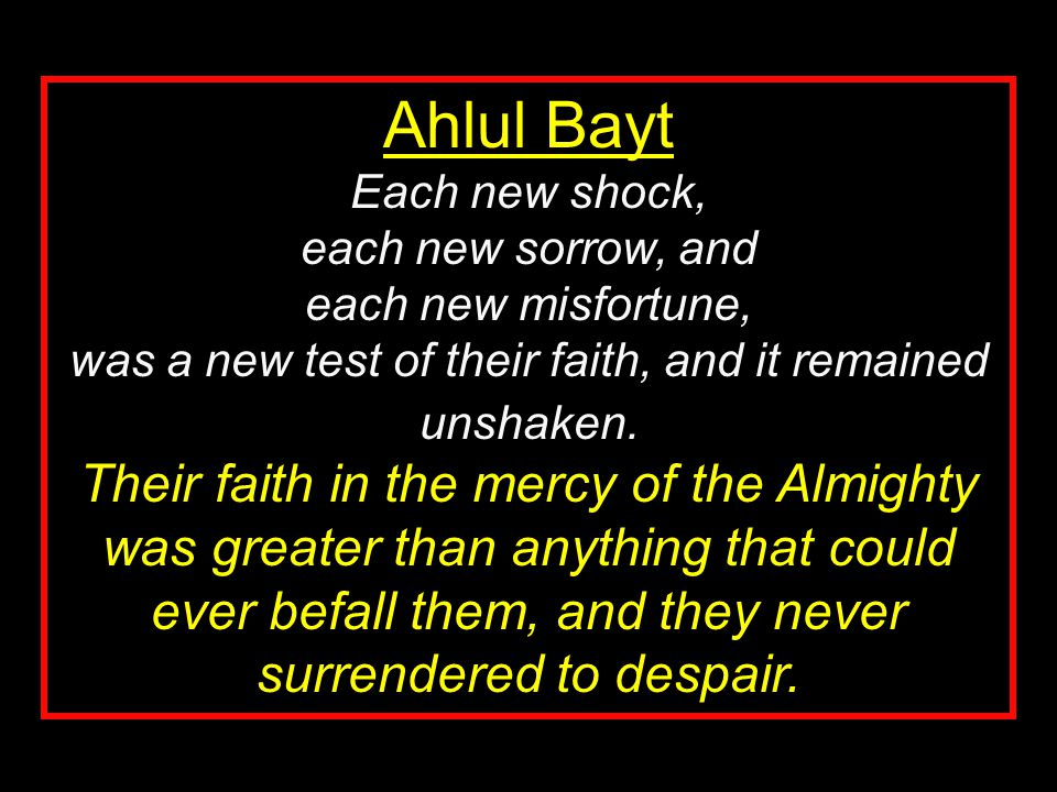 Ahlul Bayt Each new shock, each new sorrow, and each new misfortune, was a new test of their faith, and it remained unshaken. Their faith in the mercy
