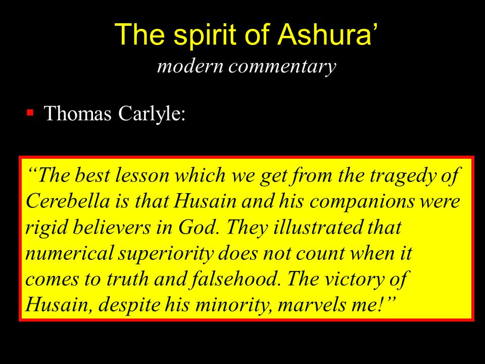"The spirit of Ashura' modern commentary  Thomas Carlyle: ""The best lesson which we get from the tragedy of Cerebella is that Husain and his companion"