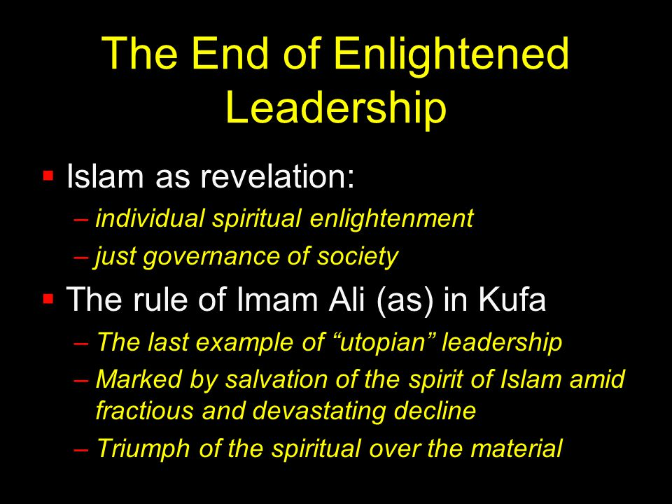 The End of Enlightened Leadership  Islam as revelation: –individual spiritual enlightenment –just governance of society  The rule of Imam Ali (as) i