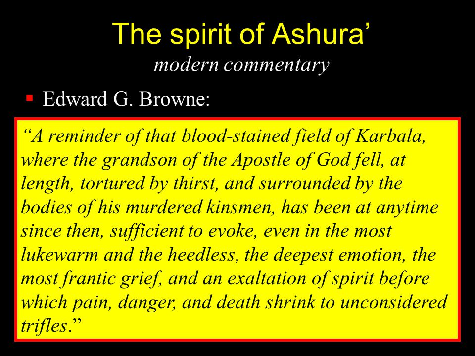 "The spirit of Ashura' modern commentary  Edward G. Browne: ""A reminder of that blood-stained field of Karbala, where the grandson of the Apostle of G"