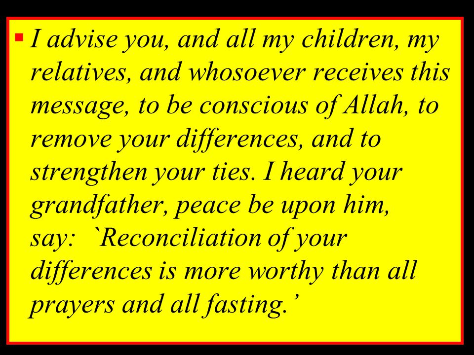  I advise you, and all my children, my relatives, and whosoever receives this message, to be conscious of Allah, to remove your differences, and to s