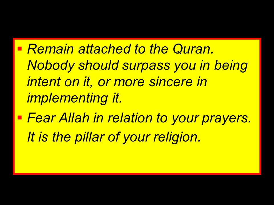  Remain attached to the Quran. Nobody should surpass you in being intent on it, or more sincere in implementing it.  Fear Allah in relation to your