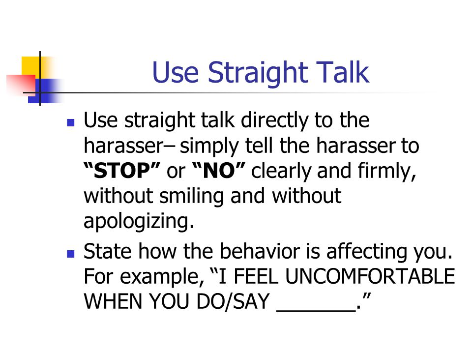 Use Straight Talk Use straight talk directly to the harasser– simply tell the harasser to STOP or NO clearly and firmly, without smiling and without apologizing.