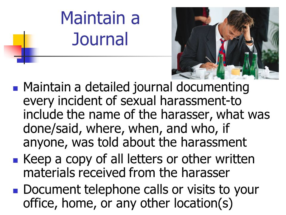 Maintain a Journal Maintain a detailed journal documenting every incident of sexual harassment-to include the name of the harasser, what was done/said, where, when, and who, if anyone, was told about the harassment Keep a copy of all letters or other written materials received from the harasser Document telephone calls or visits to your office, home, or any other location(s)