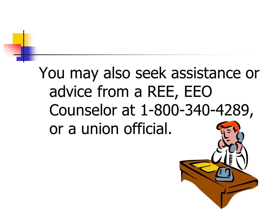 You may also seek assistance or advice from a REE, EEO Counselor at 1-800-340-4289, or a union official.