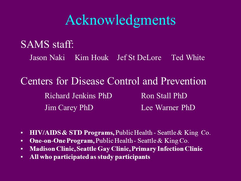 Acknowledgments SAMS staff: Jason Naki Kim HoukJef St DeLore Ted White Centers for Disease Control and Prevention Richard Jenkins PhDRon Stall PhD Jim Carey PhDLee Warner PhD HIV/AIDS & STD Programs, Public Health - Seattle & King Co.