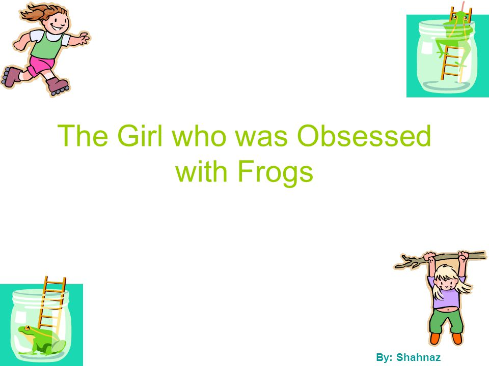 The Girl who was Obsessed with Frogs By: Shahnaz
