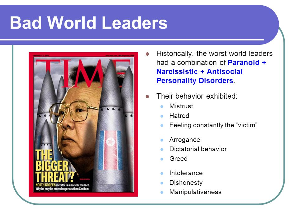 Bad World Leaders Historically, the worst world leaders had a combination of Paranoid + Narcissistic + Antisocial Personality Disorders. Their behavio