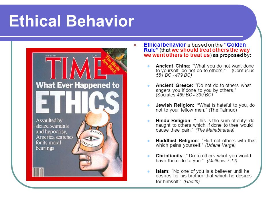 "Ethical Behavior Ethical behavior is based on the ""Golden Rule"" (that we should treat others the way we want others to treat us) as proposed by: Ancie"