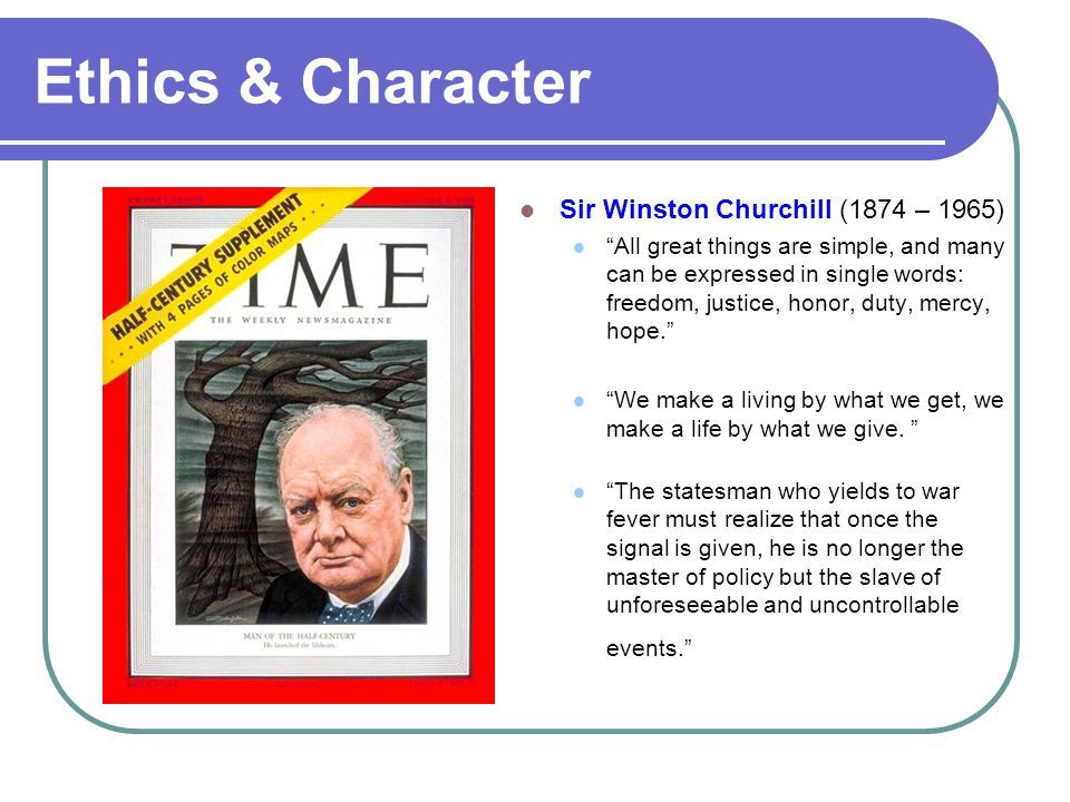 "Ethics & Character Sir Winston Churchill (1874 – 1965) ""All great things are simple, and many can be expressed in single words: freedom, justice, hono"