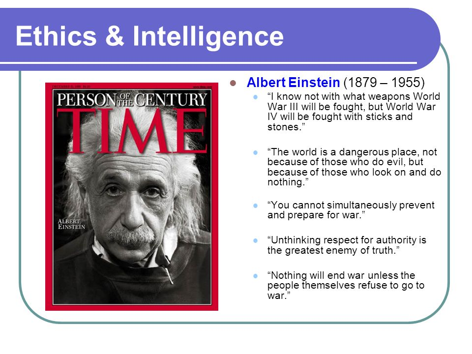 "Ethics & Intelligence Albert Einstein (1879 – 1955) ""I know not with what weapons World War III will be fought, but World War IV will be fought with s"