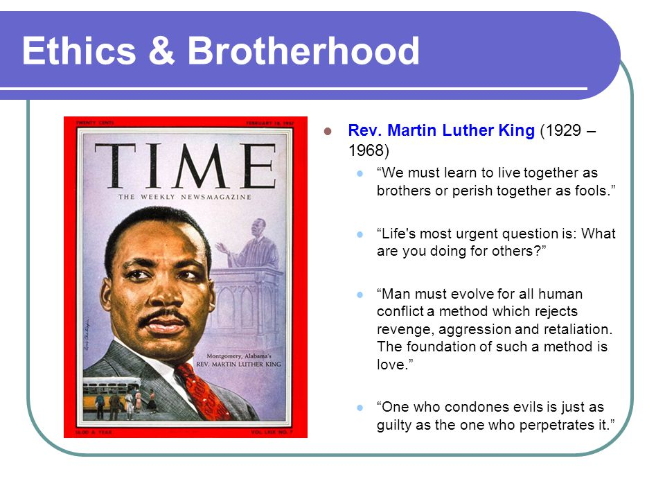 "Ethics & Brotherhood Rev. Martin Luther King (1929 – 1968) ""We must learn to live together as brothers or perish together as fools."" ""Life's most urge"