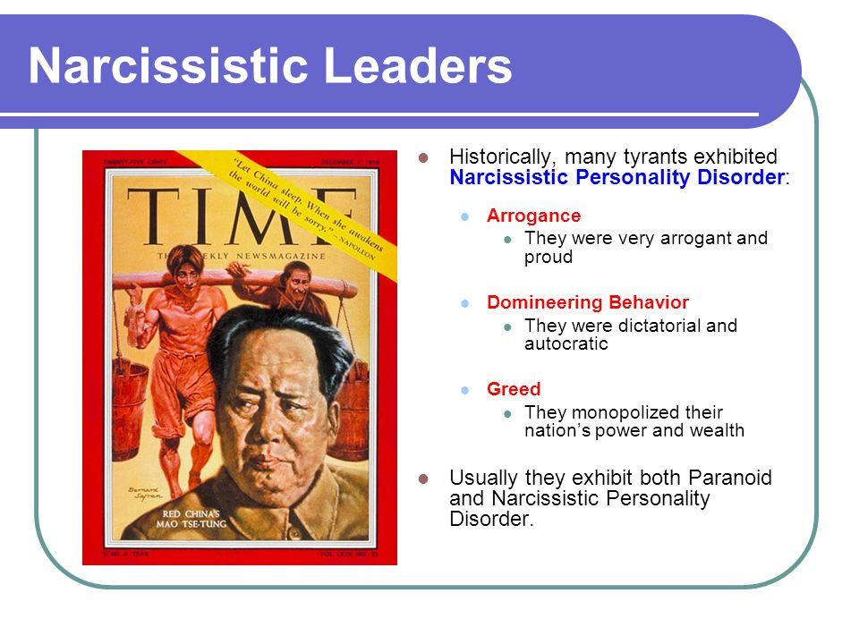 Narcissistic Leaders Historically, many tyrants exhibited Narcissistic Personality Disorder: Arrogance They were very arrogant and proud Domineering B