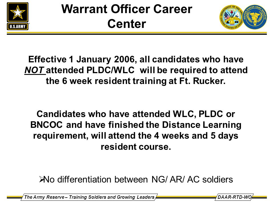 The Army Reserve – Training Soldiers and Growing LeadersDAAR-RTD-WO Effective 1 January 2006, all candidates who have NOT attended PLDC/WLC will be required to attend the 6 week resident training at Ft.