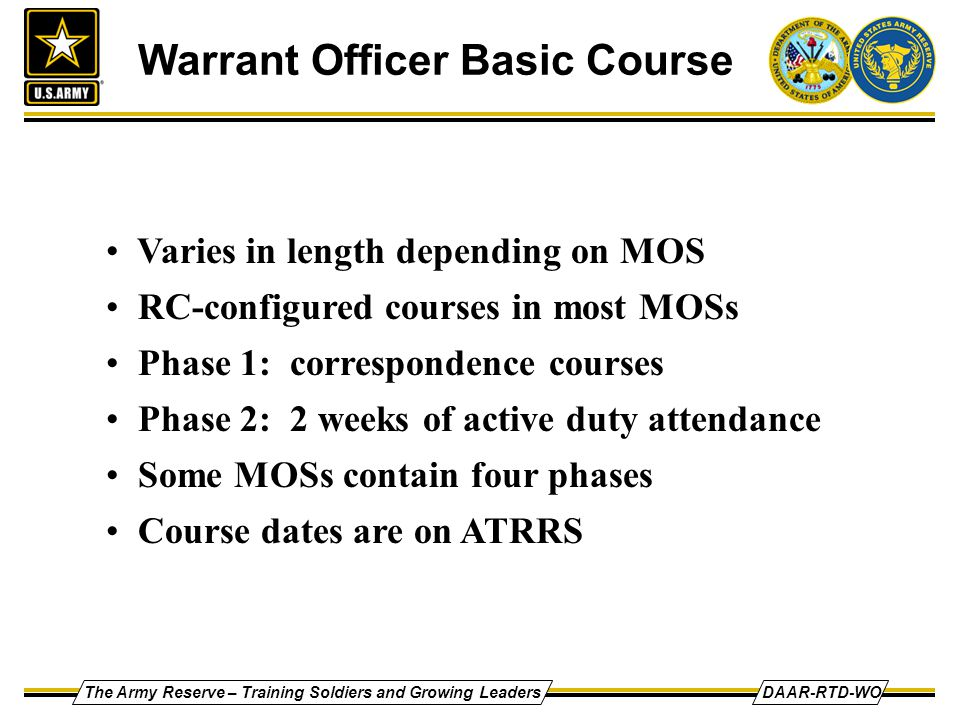 The Army Reserve – Training Soldiers and Growing LeadersDAAR-RTD-WO Warrant Officer Basic Course Varies in length depending on MOS RC-configured courses in most MOSs Phase 1: correspondence courses Phase 2: 2 weeks of active duty attendance Some MOSs contain four phases Course dates are on ATRRS