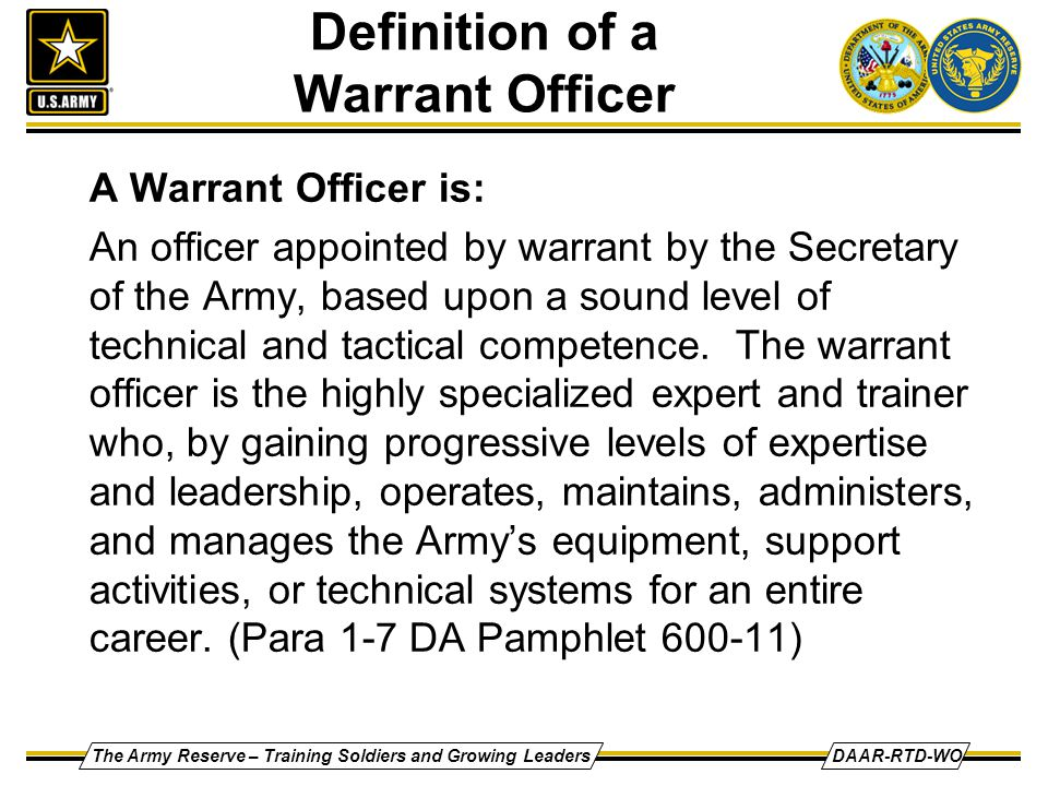 The Army Reserve – Training Soldiers and Growing LeadersDAAR-RTD-WO Definition of a Warrant Officer A Warrant Officer is: An officer appointed by warr