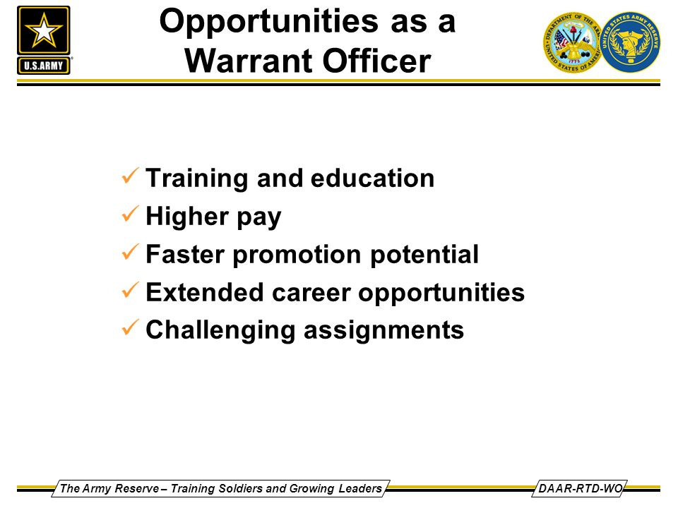 The Army Reserve – Training Soldiers and Growing LeadersDAAR-RTD-WO Opportunities as a Warrant Officer Training and education Higher pay Faster promot