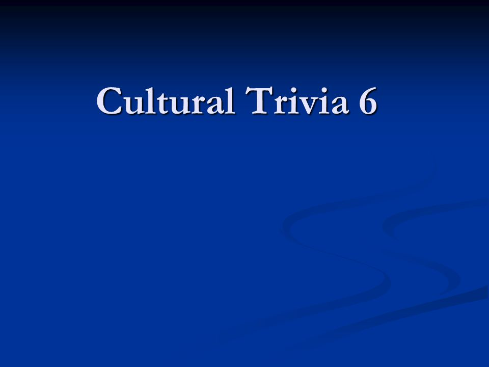 Cultural Trivia 6