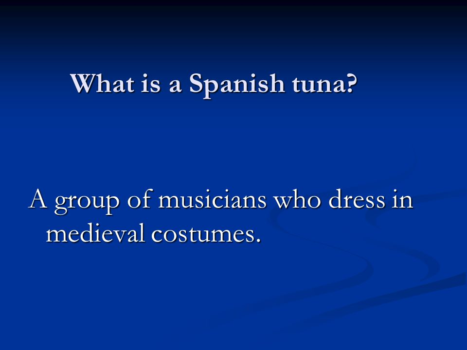 What is a Spanish tuna A group of musicians who dress in medieval costumes.
