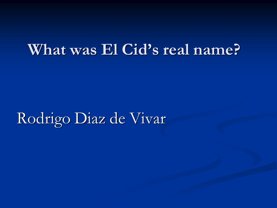 What was El Cid's real name Rodrigo Diaz de Vivar