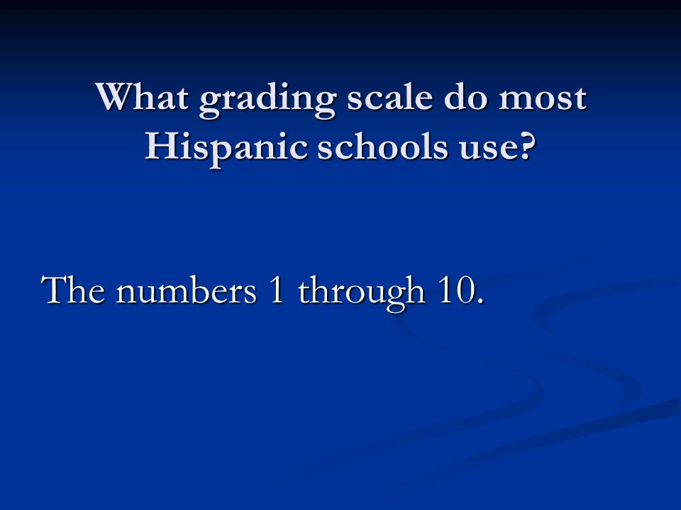 What grading scale do most Hispanic schools use The numbers 1 through 10.