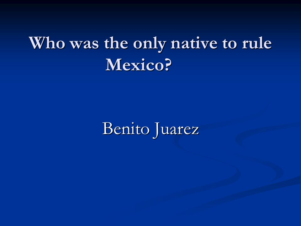 Who was the only native to rule Mexico Benito Juarez
